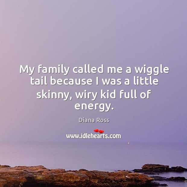 My family called me a wiggle tail because I was a little skinny, wiry kid full of energy. Diana Ross Picture Quote