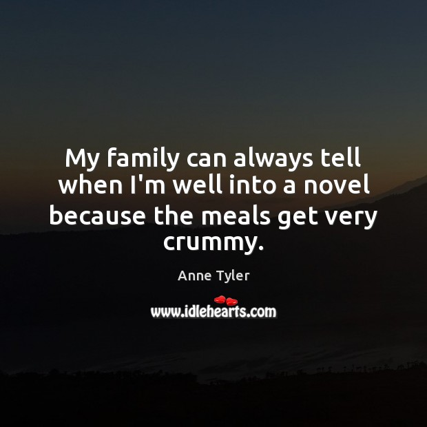 My family can always tell when I'm well into a novel because the meals get very crummy. Anne Tyler Picture Quote