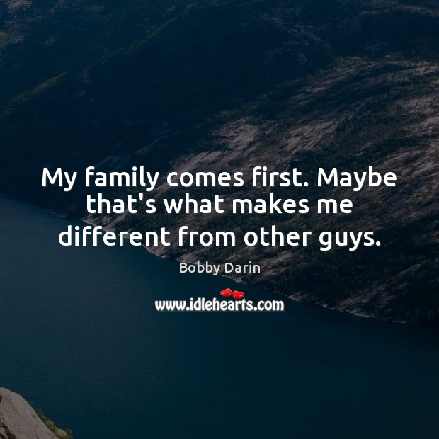 My family comes first. Maybe that's what makes me different from other guys. Image