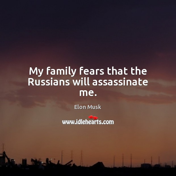 My family fears that the Russians will assassinate me. Elon Musk Picture Quote