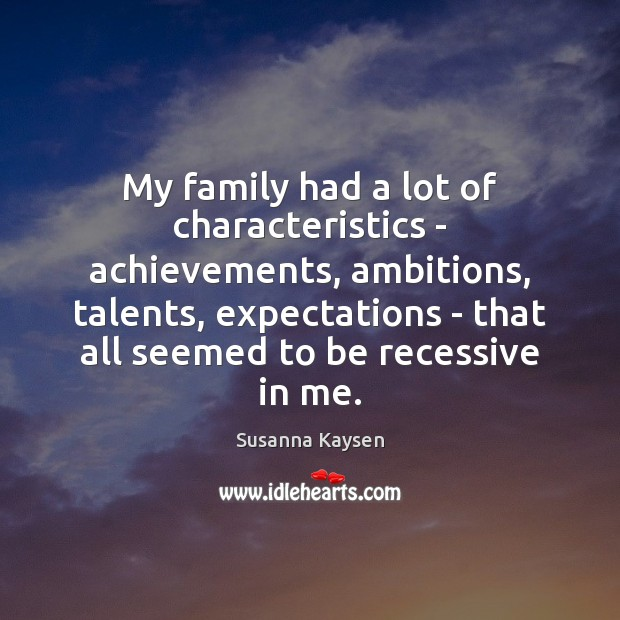 My family had a lot of characteristics – achievements, ambitions, talents, expectations Image