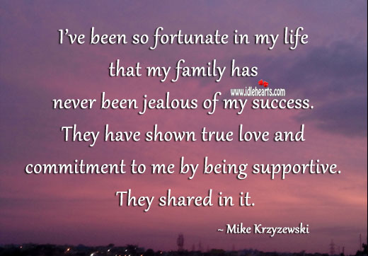 I've been so fortunate in my life that my family has never been jealous of my success. Image