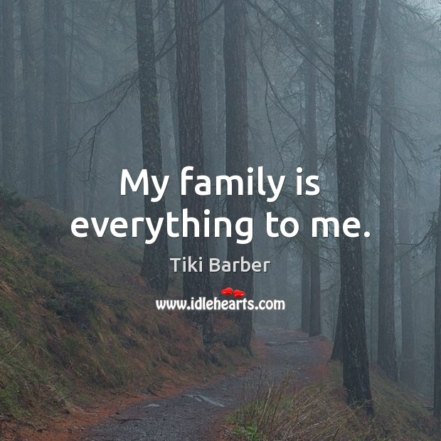 My family is everything to me. Family Quotes Image