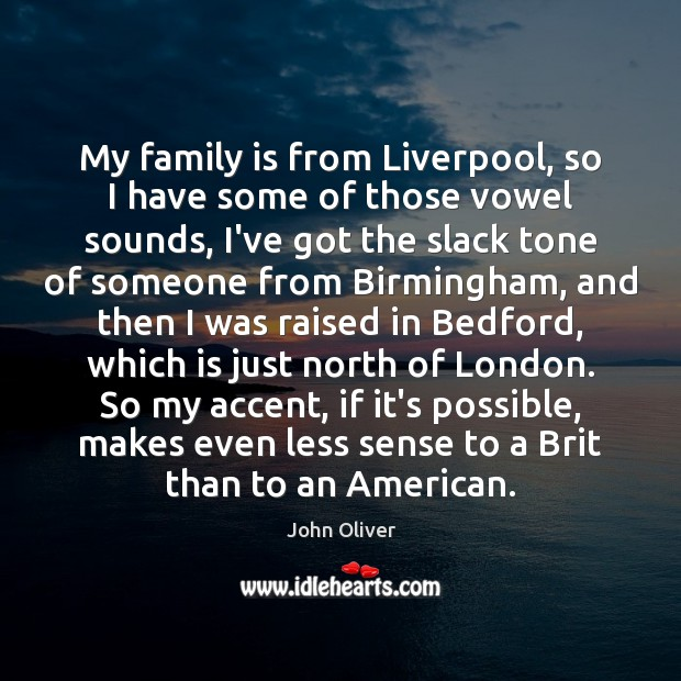 My family is from Liverpool, so I have some of those vowel John Oliver Picture Quote