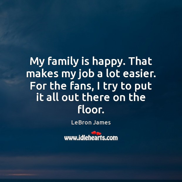 My family is happy. That makes my job a lot easier. For LeBron James Picture Quote