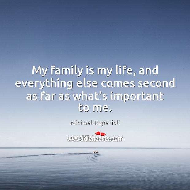 My family is my life, and everything else comes second as far as what's important to me. Image