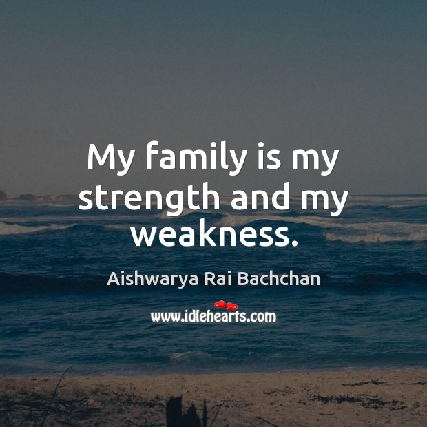 My Family Is My Strength And My Weakness