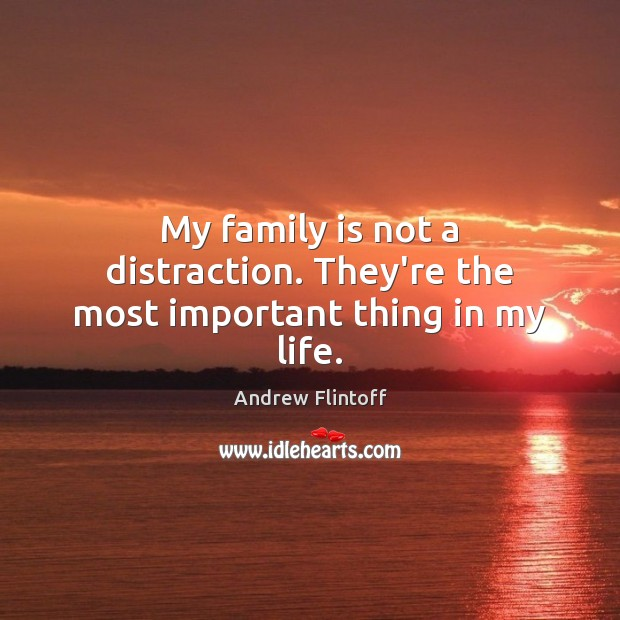 My family is not a distraction. They're the most important thing in my life. Family Quotes Image