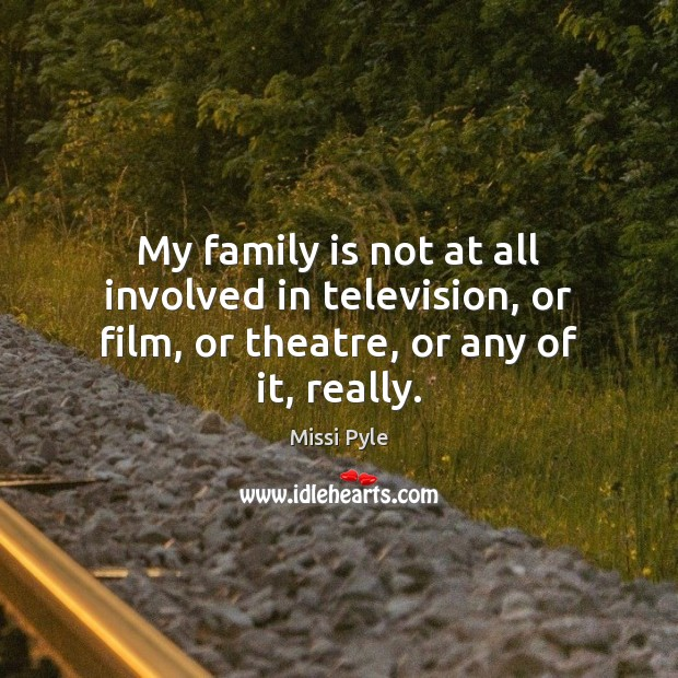 My family is not at all involved in television, or film, or theatre, or any of it, really. Image