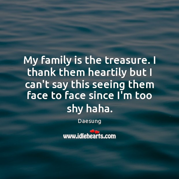 My family is the treasure. I thank them heartily but I can't Daesung Picture Quote