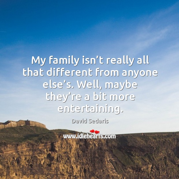 My family isn't really all that different from anyone else's. Well, maybe they're a bit more entertaining. Image