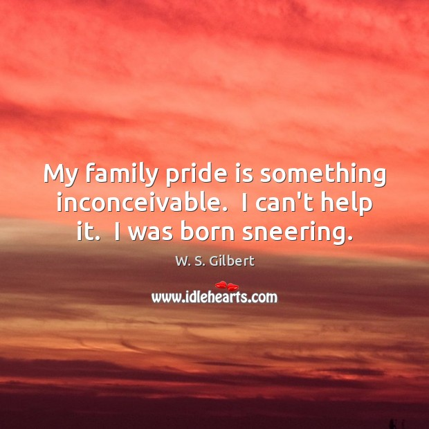 My family pride is something inconceivable.  I can't help it.  I was born sneering. W. S. Gilbert Picture Quote