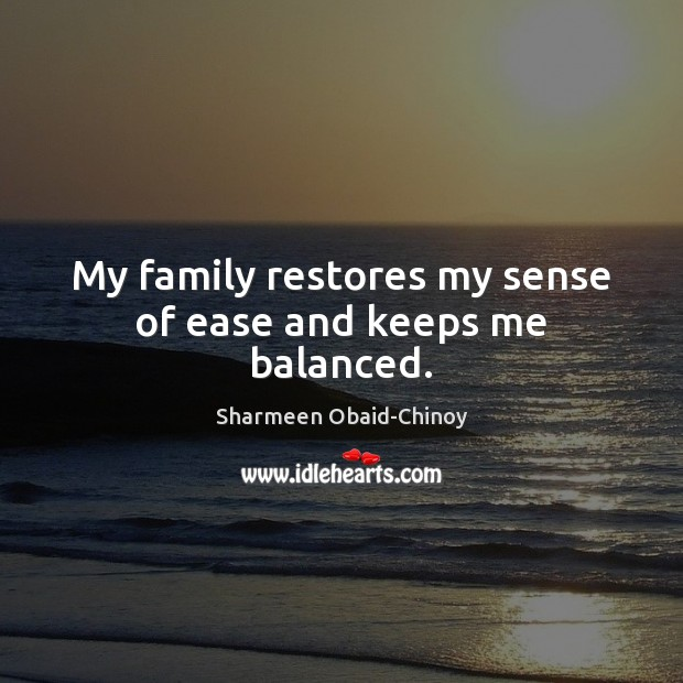 My family restores my sense of ease and keeps me balanced. Sharmeen Obaid-Chinoy Picture Quote