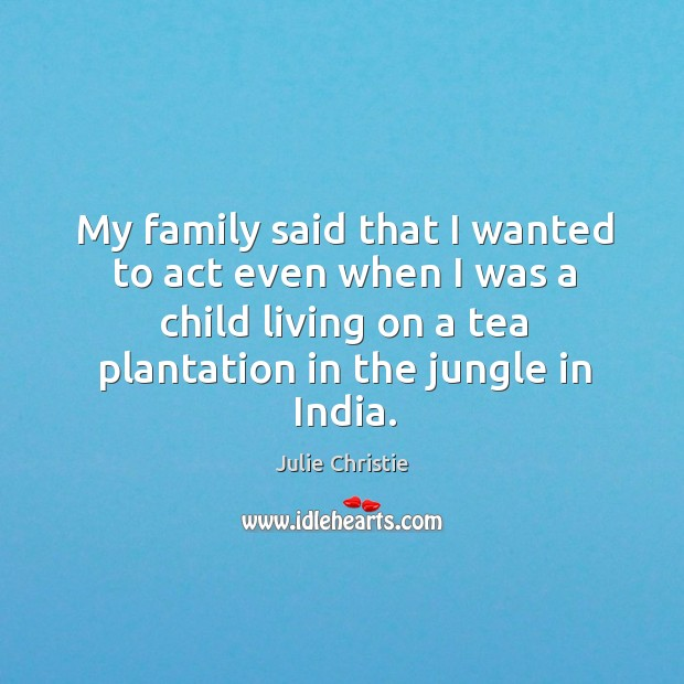 My family said that I wanted to act even when I was a child living on a tea plantation in the jungle in india. Julie Christie Picture Quote