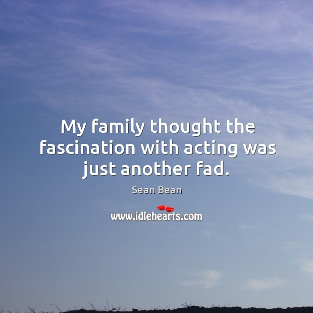 My family thought the fascination with acting was just another fad. Sean Bean Picture Quote