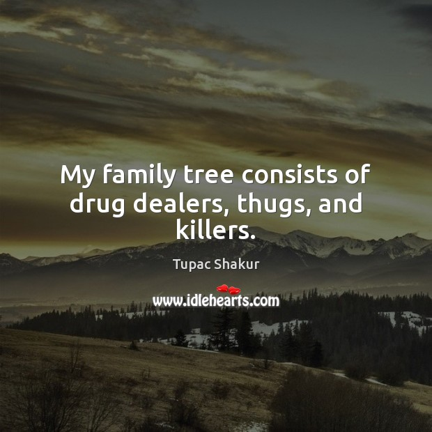 My family tree consists of drug dealers, thugs, and killers. Image