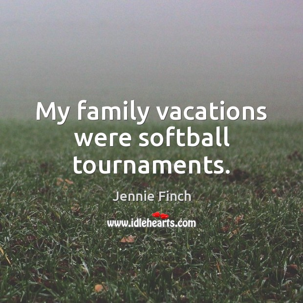 My family vacations were softball tournaments. Jennie Finch Picture Quote