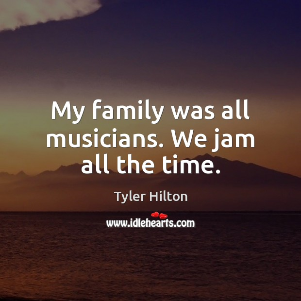 My family was all musicians. We jam all the time. Image