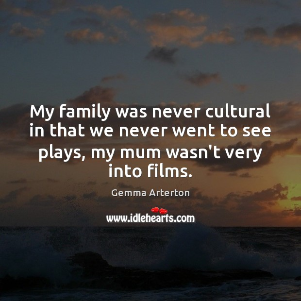 My family was never cultural in that we never went to see Image