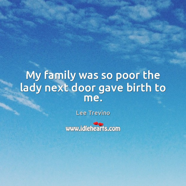 My family was so poor the lady next door gave birth to me. Lee Trevino Picture Quote