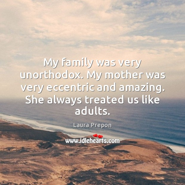 My family was very unorthodox. My mother was very eccentric and amazing. Laura Prepon Picture Quote
