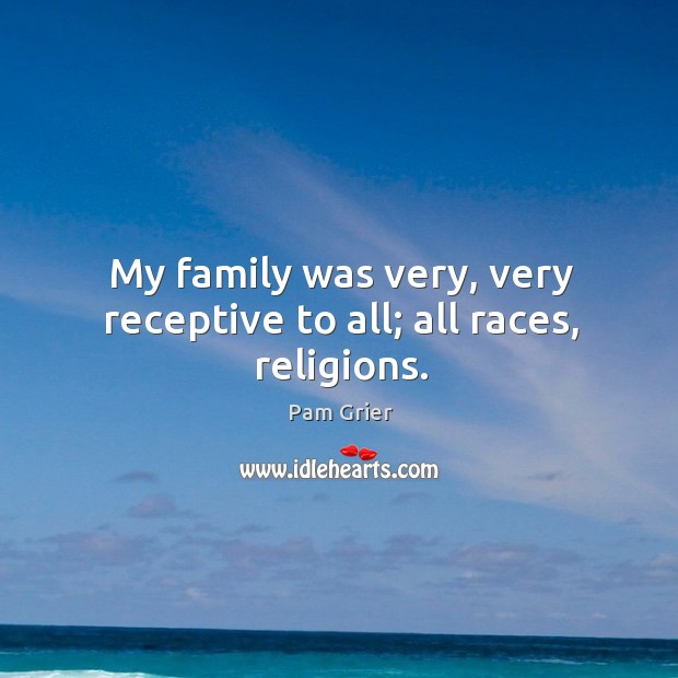 My family was very, very receptive to all; all races, religions. Pam Grier Picture Quote