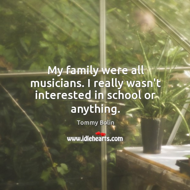 My family were all musicians. I really wasn't interested in school or anything. Image