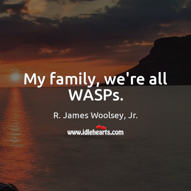 My family, we're all WASPs. R. James Woolsey, Jr. Picture Quote