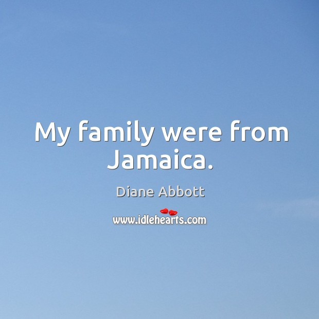 My family were from jamaica. Diane Abbott Picture Quote