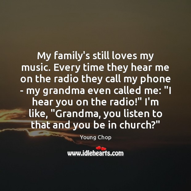 My family's still loves my music. Every time they hear me on Image