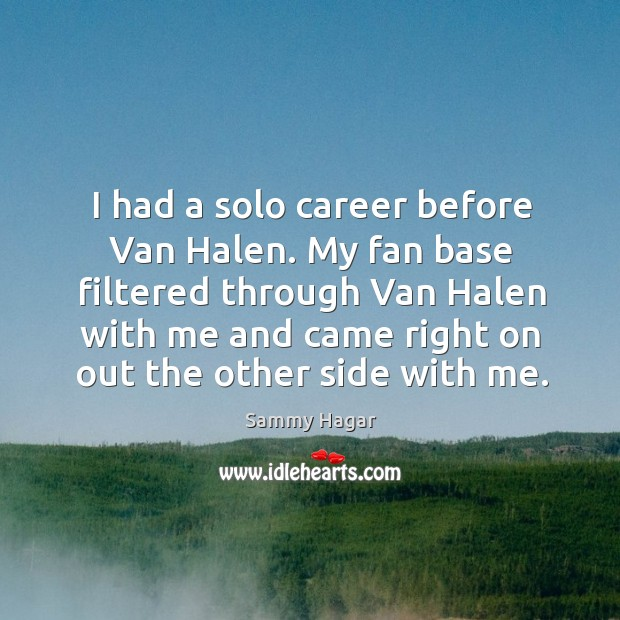 My fan base filtered through van halen with me and came right on out the other side with me. Sammy Hagar Picture Quote