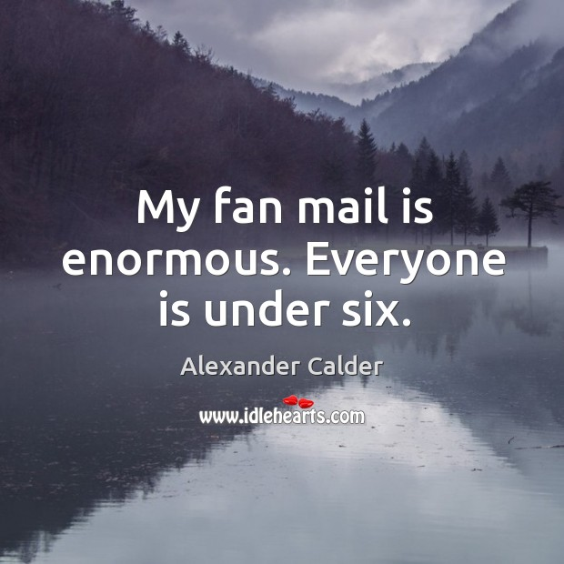 My fan mail is enormous. Everyone is under six. Image