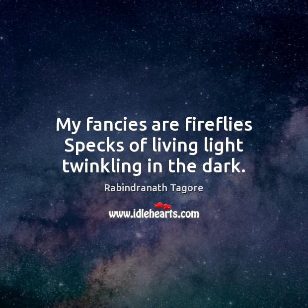 Image, My fancies are fireflies Specks of living light twinkling in the dark.