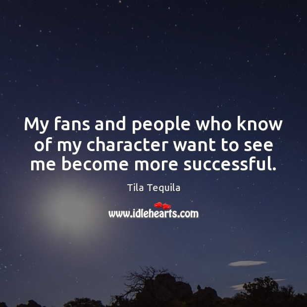 My fans and people who know of my character want to see me become more successful. Image
