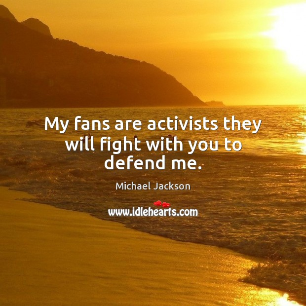My fans are activists they will fight with you to defend me. Michael Jackson Picture Quote