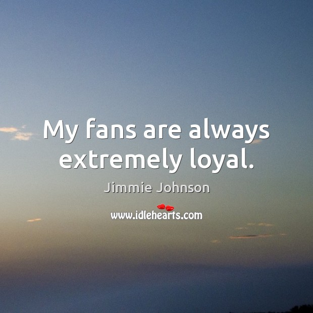 Image, My fans are always extremely loyal.