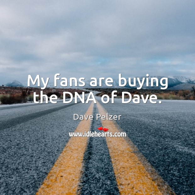 My fans are buying the DNA of Dave. Dave Pelzer Picture Quote