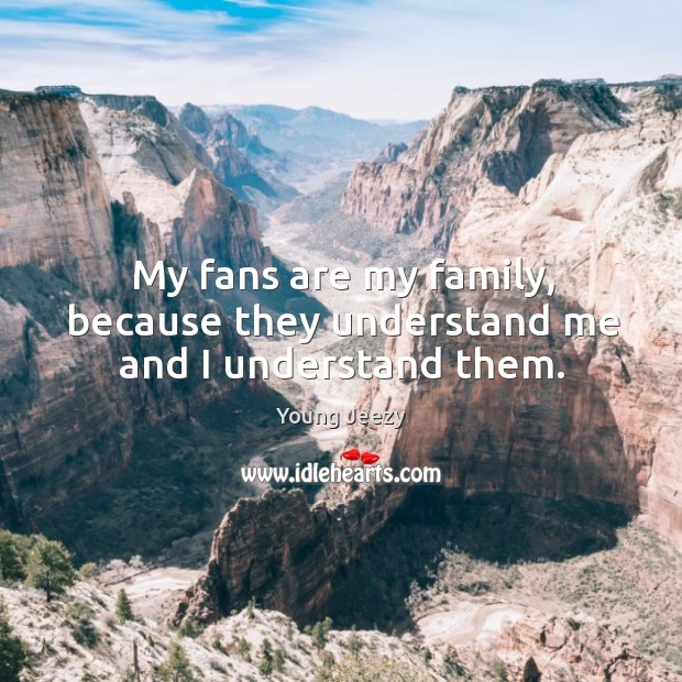 Image, My fans are my family, because they understand me and I understand them.