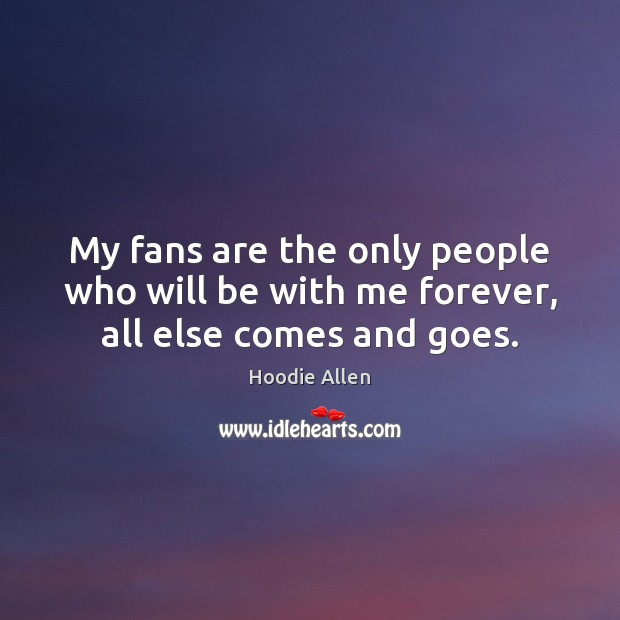 My fans are the only people who will be with me forever, all else comes and goes. Image