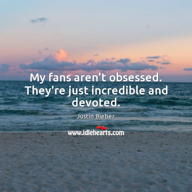 My fans aren't obsessed. They're just incredible and devoted. Justin Bieber Picture Quote