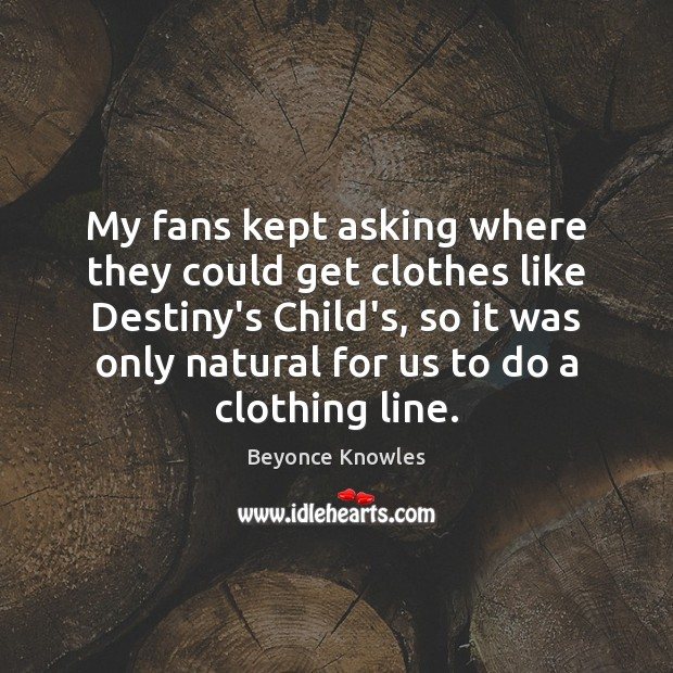 My fans kept asking where they could get clothes like Destiny's Child's, Beyonce Knowles Picture Quote