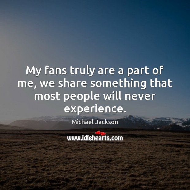 My fans truly are a part of me, we share something that most people will never experience. Image