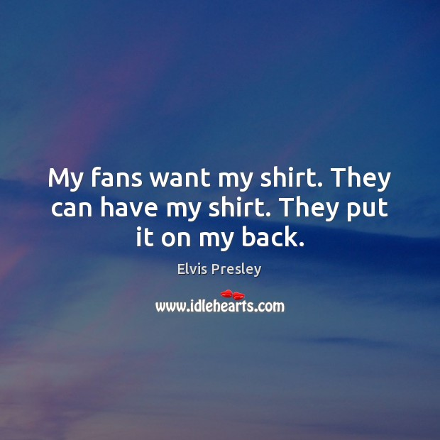 My fans want my shirt. They can have my shirt. They put it on my back. Elvis Presley Picture Quote