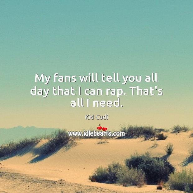 My fans will tell you all day that I can rap. That's all I need. Kid Cudi Picture Quote