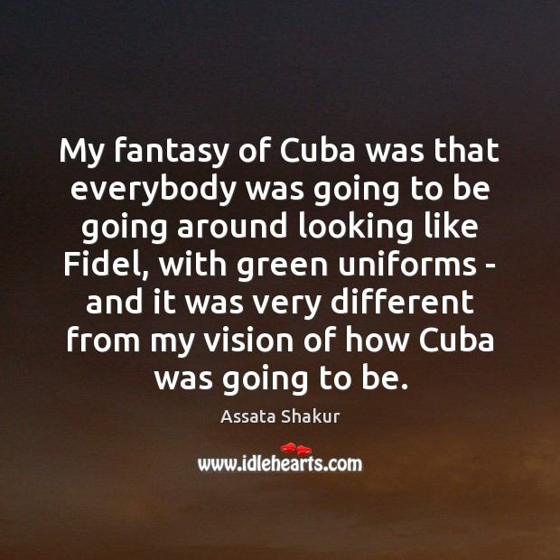 My fantasy of Cuba was that everybody was going to be going Assata Shakur Picture Quote
