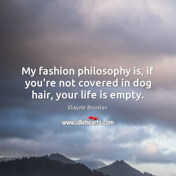 My fashion philosophy is, if you're not covered in dog hair, your life is empty. Image