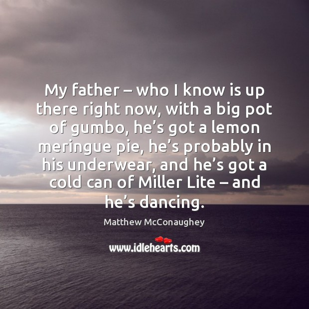My father – who I know is up there right now, with a Matthew McConaughey Picture Quote