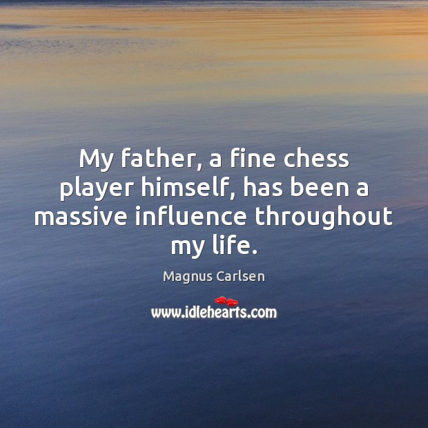 My father, a fine chess player himself, has been a massive influence throughout my life. Magnus Carlsen Picture Quote