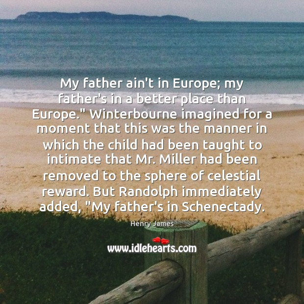 My father ain't in Europe; my father's in a better place than Henry James Picture Quote