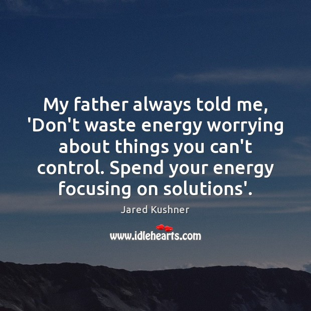 My father always told me, 'Don't waste energy worrying about things you Image
